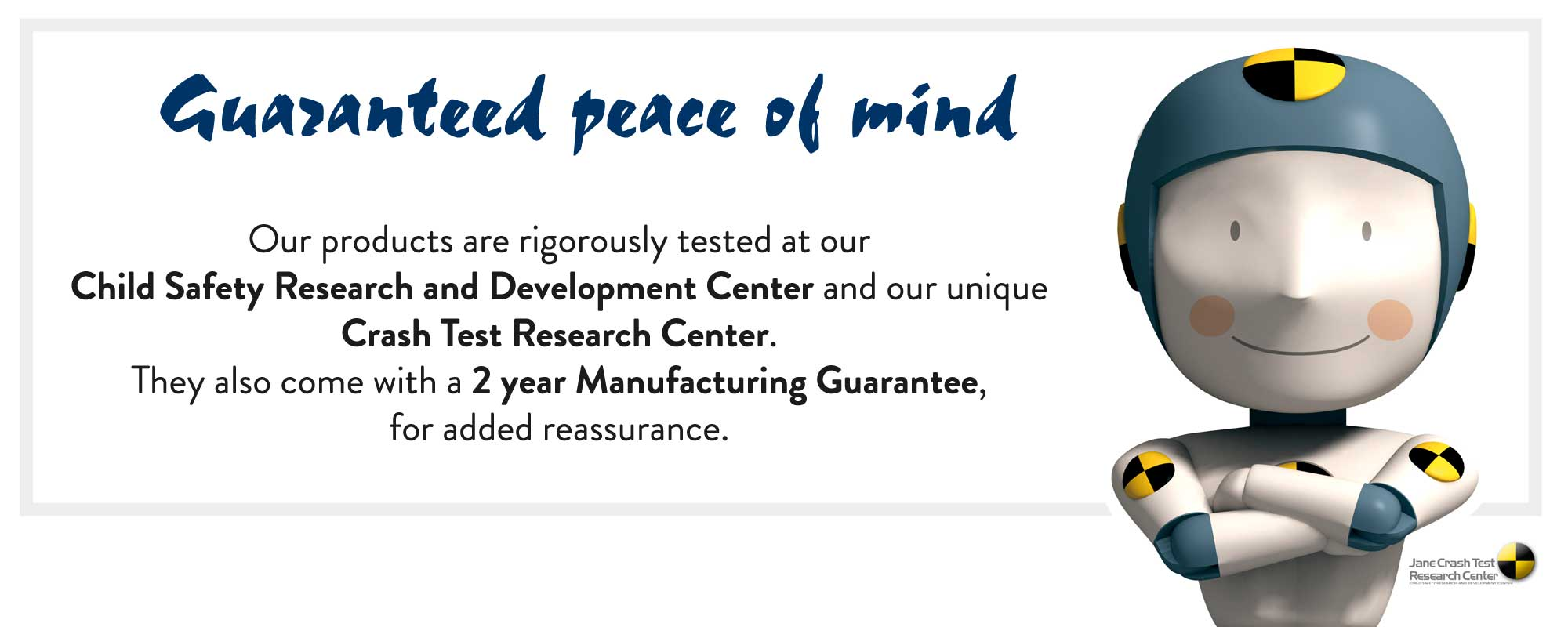 Jané Guarantee Our products are rigorously tested at our Child Safety Research and Development Center and our unique Crash Test research Center. They also come with a 2 year Manufacturing Guarantee, for added reassurance.
